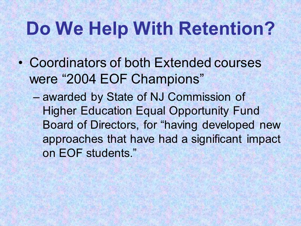 "Do We Help With Retention? Coordinators of both Extended courses were ""2004 EOF Champions"" –awarded by State of NJ Commission of Higher Education Equa"