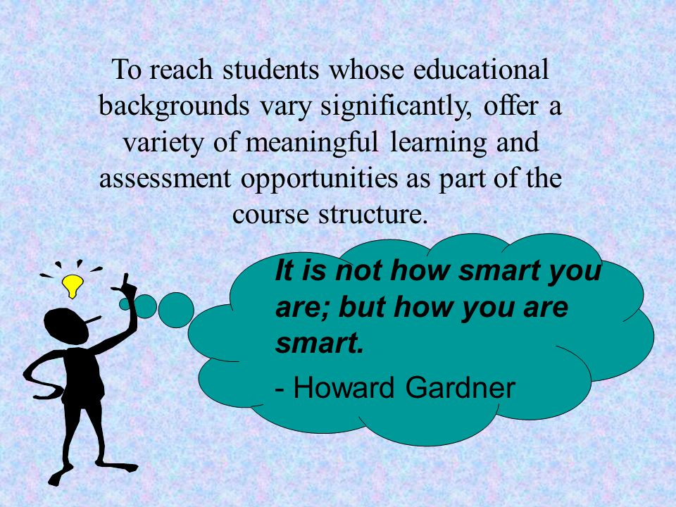 It is not how smart you are; but how you are smart. - Howard Gardner To reach students whose educational backgrounds vary significantly, offer a varie
