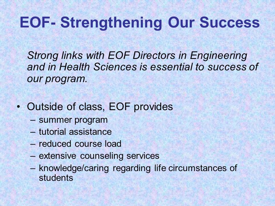EOF- Strengthening Our Success Strong links with EOF Directors in Engineering and in Health Sciences is essential to success of our program. Outside o