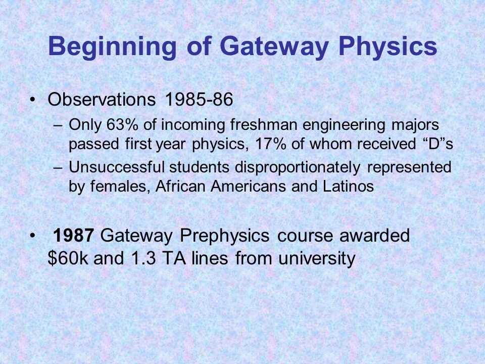 "Beginning of Gateway Physics Observations 1985-86 –Only 63% of incoming freshman engineering majors passed first year physics, 17% of whom received ""D"