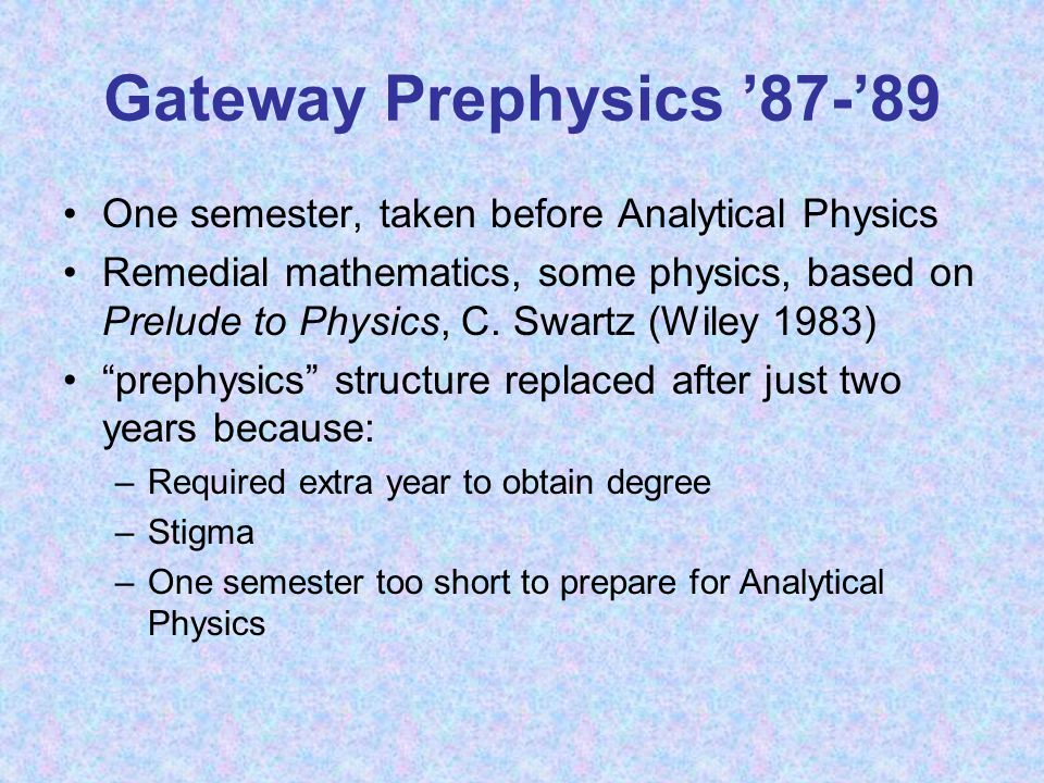 Gateway Prephysics '87-'89 One semester, taken before Analytical Physics Remedial mathematics, some physics, based on Prelude to Physics, C.