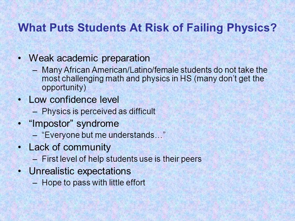 What Puts Students At Risk of Failing Physics? Weak academic preparation –Many African American/Latino/female students do not take the most challengin