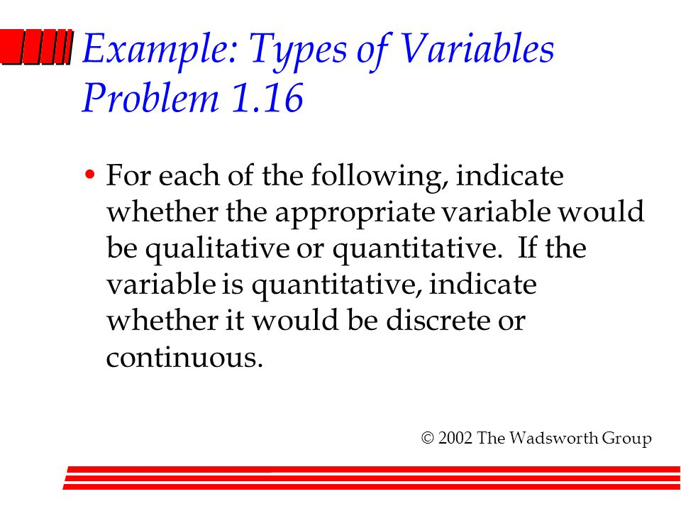 Example: Types of Variables Problem 1.16 For each of the following, indicate whether the appropriate variable would be qualitative or quantitative. If