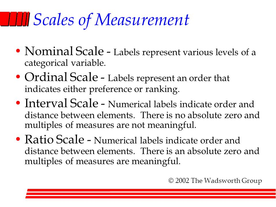 Scales of Measurement Nominal Scale - Labels represent various levels of a categorical variable. Ordinal Scale - Labels represent an order that indica