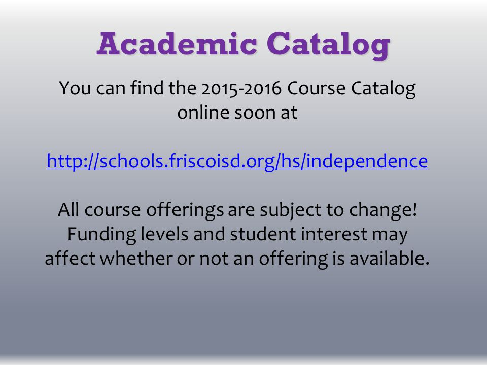 Academic Catalog You can find the 2015-2016 Course Catalog online soon at http://schools.friscoisd.org/hs/independence All course offerings are subject to change.