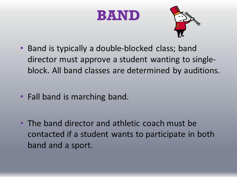 BAND Band is typically a double-blocked class; band director must approve a student wanting to single- block.