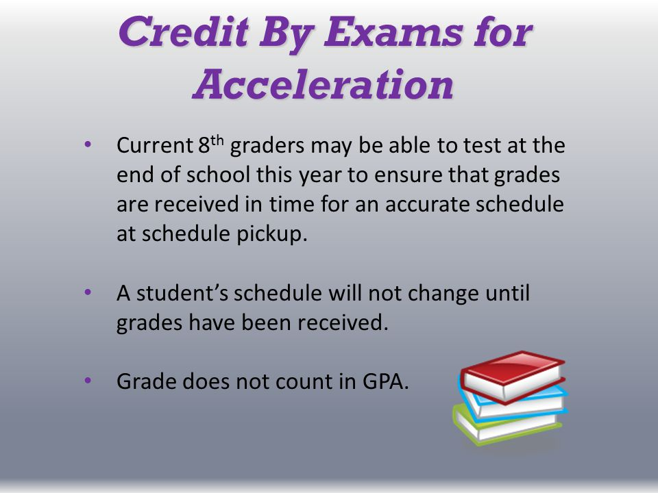 Credit By Exams for Acceleration Current 8 th graders may be able to test at the end of school this year to ensure that grades are received in time for an accurate schedule at schedule pickup.