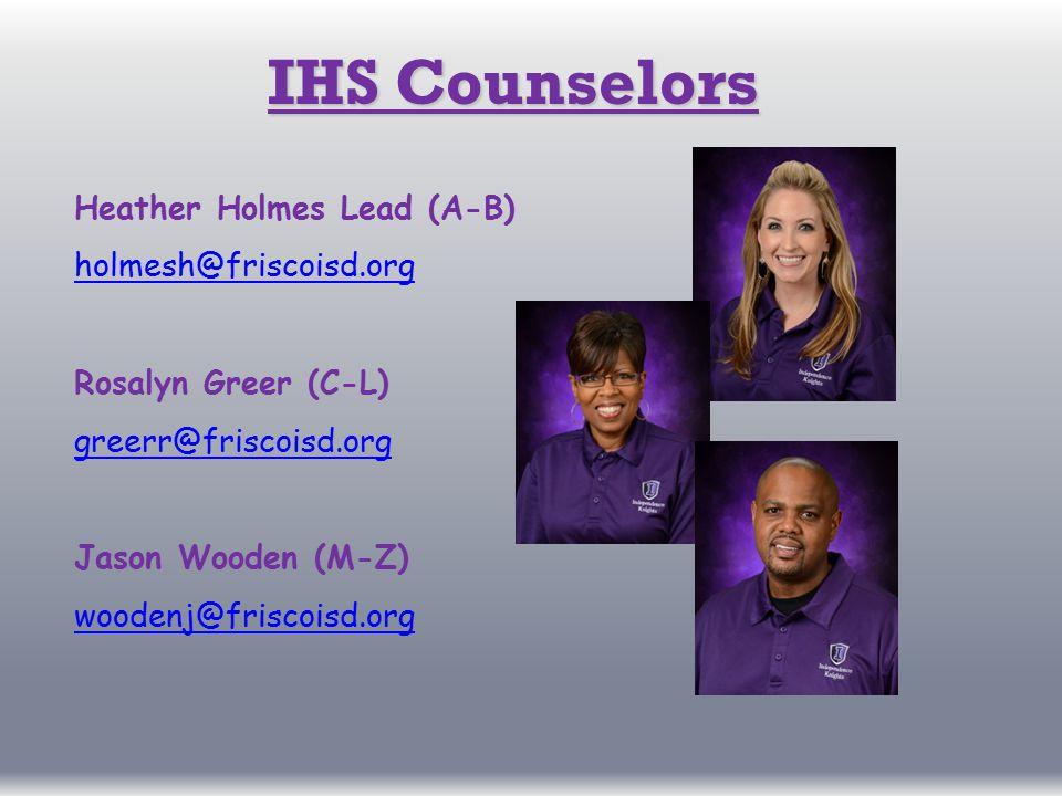 IHS Counselors Heather Holmes Lead (A-B) holmesh@friscoisd.org Rosalyn Greer (C-L) greerr@friscoisd.org Jason Wooden (M-Z) woodenj@friscoisd.org