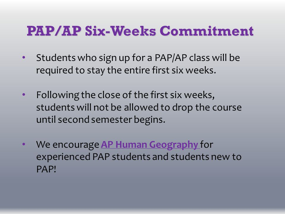 PAP/AP Six-Weeks Commitment Students who sign up for a PAP/AP class will be required to stay the entire first six weeks.