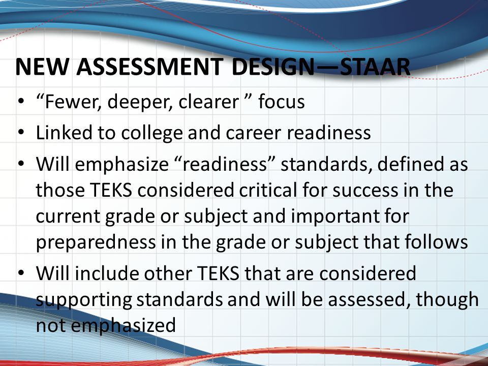 """NEW ASSESSMENT DESIGN—STAAR """"Fewer, deeper, clearer """" focus Linked to college and career readiness Will emphasize """"readiness"""" standards, defined as th"""