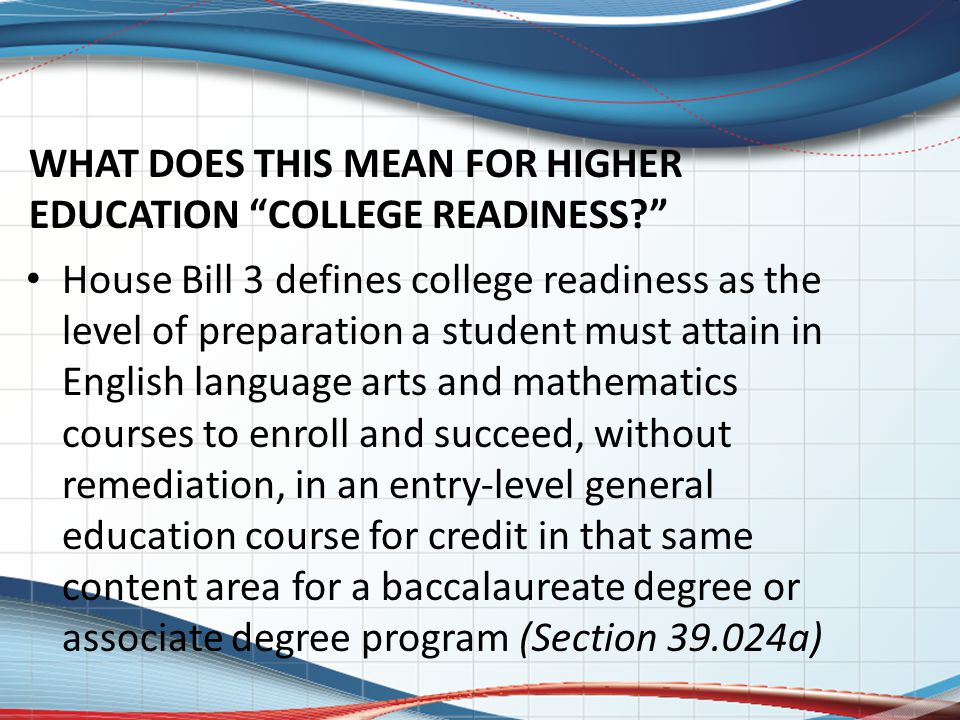 WHAT DOES THIS MEAN FOR HIGHER EDUCATION COLLEGE READINESS House Bill 3 defines college readiness as the level of preparation a student must attain in English language arts and mathematics courses to enroll and succeed, without remediation, in an entry-level general education course for credit in that same content area for a baccalaureate degree or associate degree program (Section 39.024a)
