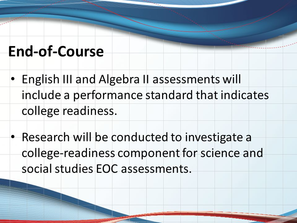 End-of-Course English III and Algebra II assessments will include a performance standard that indicates college readiness. Research will be conducted