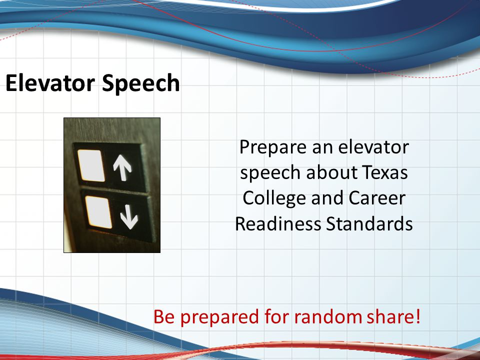 Elevator Speech Prepare an elevator speech about Texas College and Career Readiness Standards Be prepared for random share!