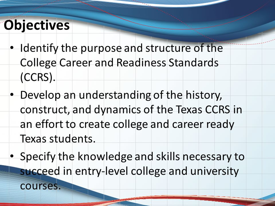 Objectives Identify the purpose and structure of the College Career and Readiness Standards (CCRS). Develop an understanding of the history, construct