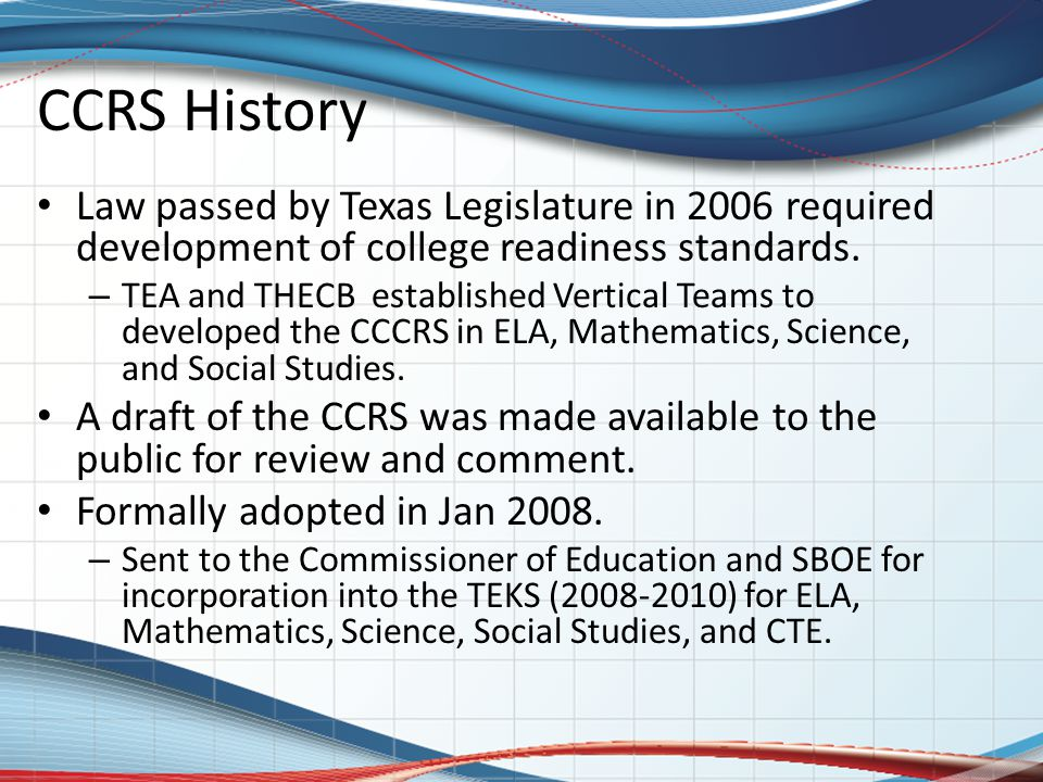 CCRS History Law passed by Texas Legislature in 2006 required development of college readiness standards. – TEA and THECB established Vertical Teams t