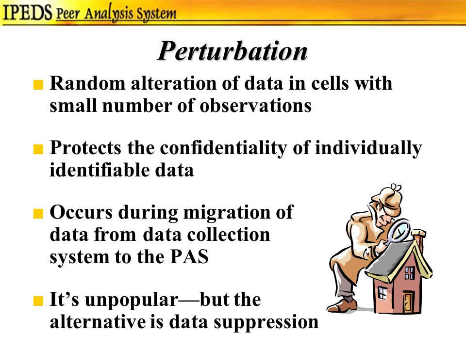 Perturbation ■Random alteration of data in cells with small number of observations ■Protects the confidentiality of individually identifiable data ■Occurs during migration of data from data collection system to the PAS ■It's unpopular—but the alternative is data suppression