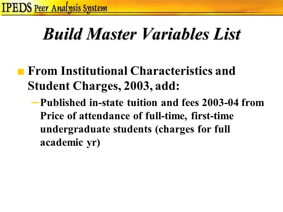 Build Master Variables List ■From Institutional Characteristics and Student Charges, 2003, add: ─Published in-state tuition and fees 2003-04 from Price of attendance of full-time, first-time undergraduate students (charges for full academic yr)