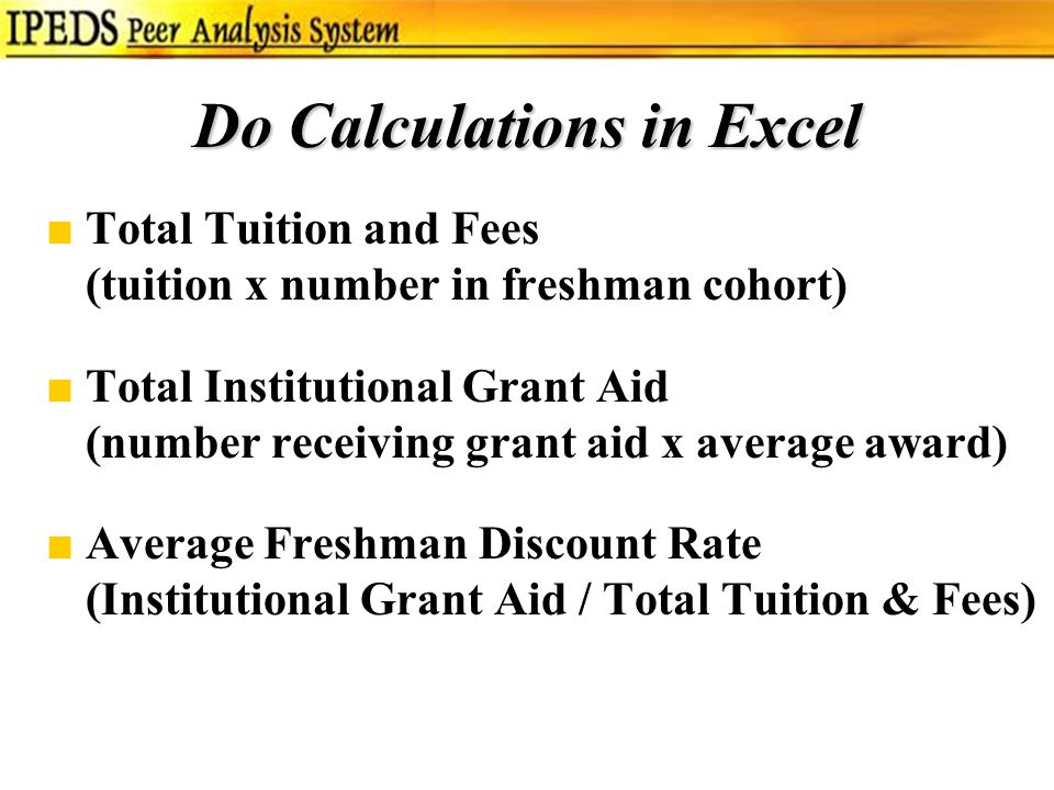 Do Calculations in Excel ■Total Tuition and Fees (tuition x number in freshman cohort) ■Total Institutional Grant Aid (number receiving grant aid x average award) ■Average Freshman Discount Rate (Institutional Grant Aid / Total Tuition & Fees)