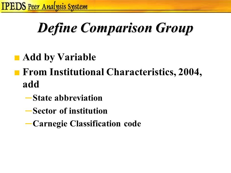 Define Comparison Group ■Add by Variable ■From Institutional Characteristics, 2004, add ─State abbreviation ─Sector of institution ─Carnegie Classification code
