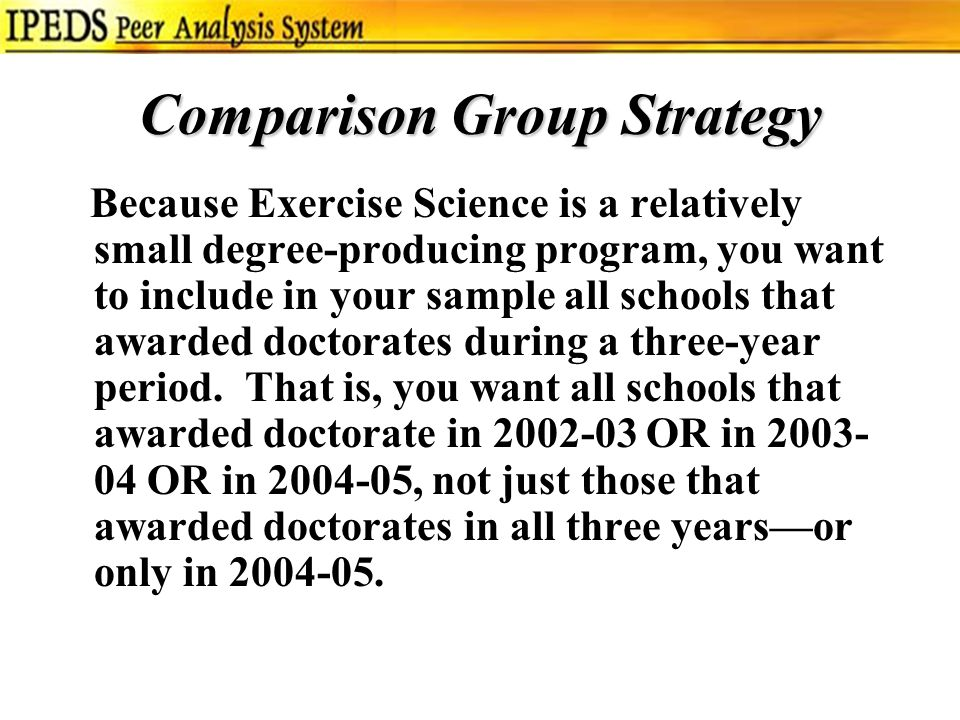 Comparison Group Strategy Because Exercise Science is a relatively small degree-producing program, you want to include in your sample all schools that awarded doctorates during a three-year period.