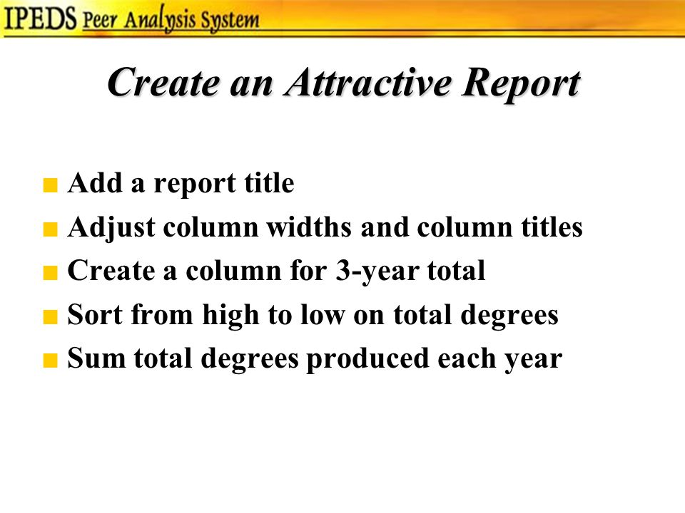 Create an Attractive Report ■Add a report title ■Adjust column widths and column titles ■Create a column for 3-year total ■Sort from high to low on total degrees ■Sum total degrees produced each year