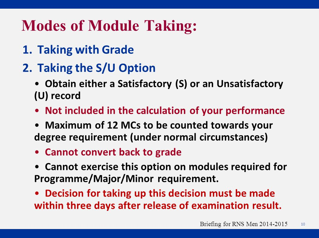 1.Taking with Grade 2.Taking the S/U Option Obtain either a Satisfactory (S) or an Unsatisfactory (U) record Not included in the calculation of your performance Maximum of 12 MCs to be counted towards your degree requirement (under normal circumstances) Cannot convert back to grade Cannot exercise this option on modules required for Programme/Major/Minor requirement.