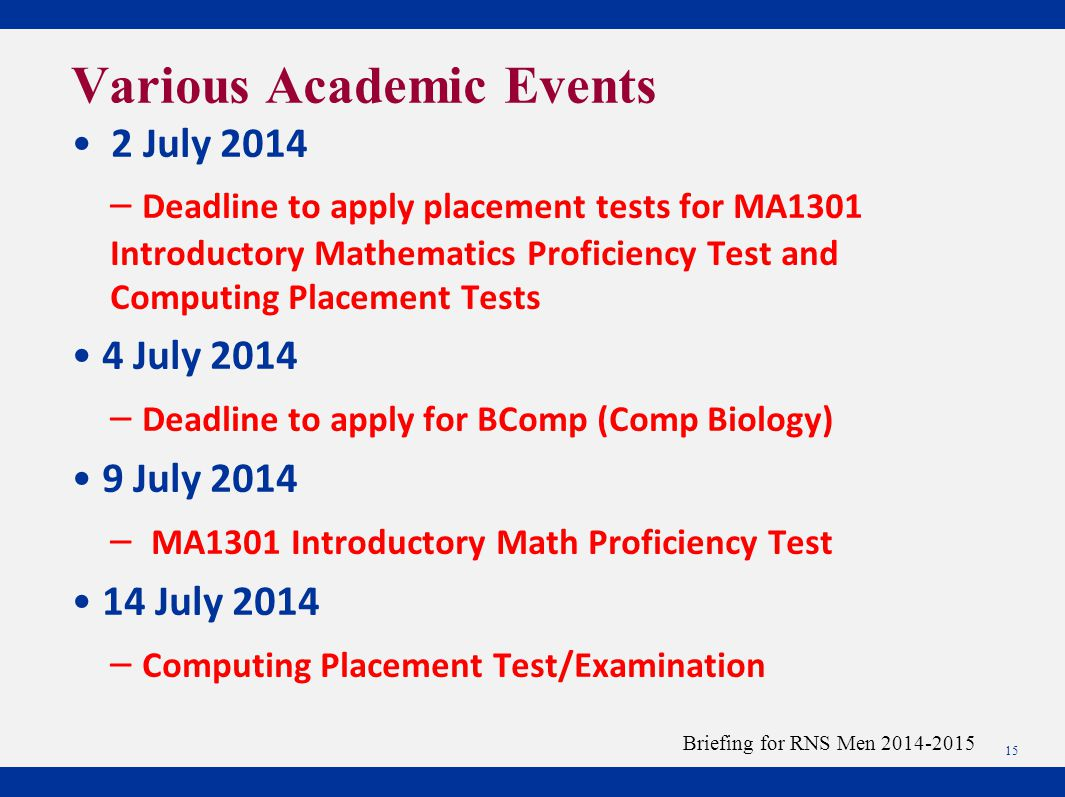 2 July 2014 – Deadline to apply placement tests for MA1301 Introductory Mathematics Proficiency Test and Computing Placement Tests 4 July 2014 – Deadline to apply for BComp (Comp Biology) 9 July 2014 – MA1301 Introductory Math Proficiency Test 14 July 2014 – Computing Placement Test/Examination 15 Briefing for RNS Men 2014-2015 Various Academic Events