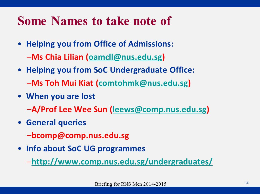 Helping you from Office of Admissions: –Ms Chia Lilian (oamcll@nus.edu.sg)oamcll@nus.edu.sg Helping you from SoC Undergraduate Office: –Ms Toh Mui Kiat (comtohmk@nus.edu.sg)comtohmk@nus.edu.sg When you are lost –A/Prof Lee Wee Sun (leews@comp.nus.edu.sg)leews@comp.nus.edu.sg General queries –bcomp@comp.nus.edu.sg Info about SoC UG programmes –http://www.comp.nus.edu.sg/undergraduates/http://www.comp.nus.edu.sg/undergraduates/ Some Names to take note of 18 Briefing for RNS Men 2014-2015