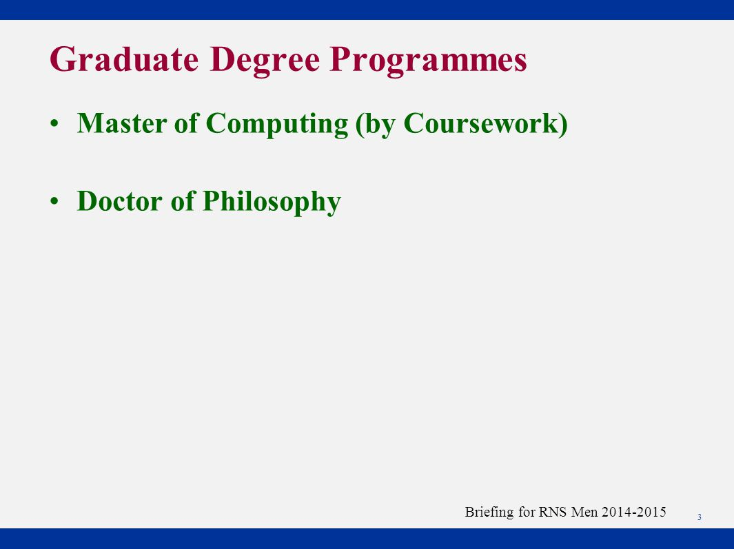 Master of Computing (by Coursework) Doctor of Philosophy 3 Briefing for RNS Men 2014-2015 Graduate Degree Programmes