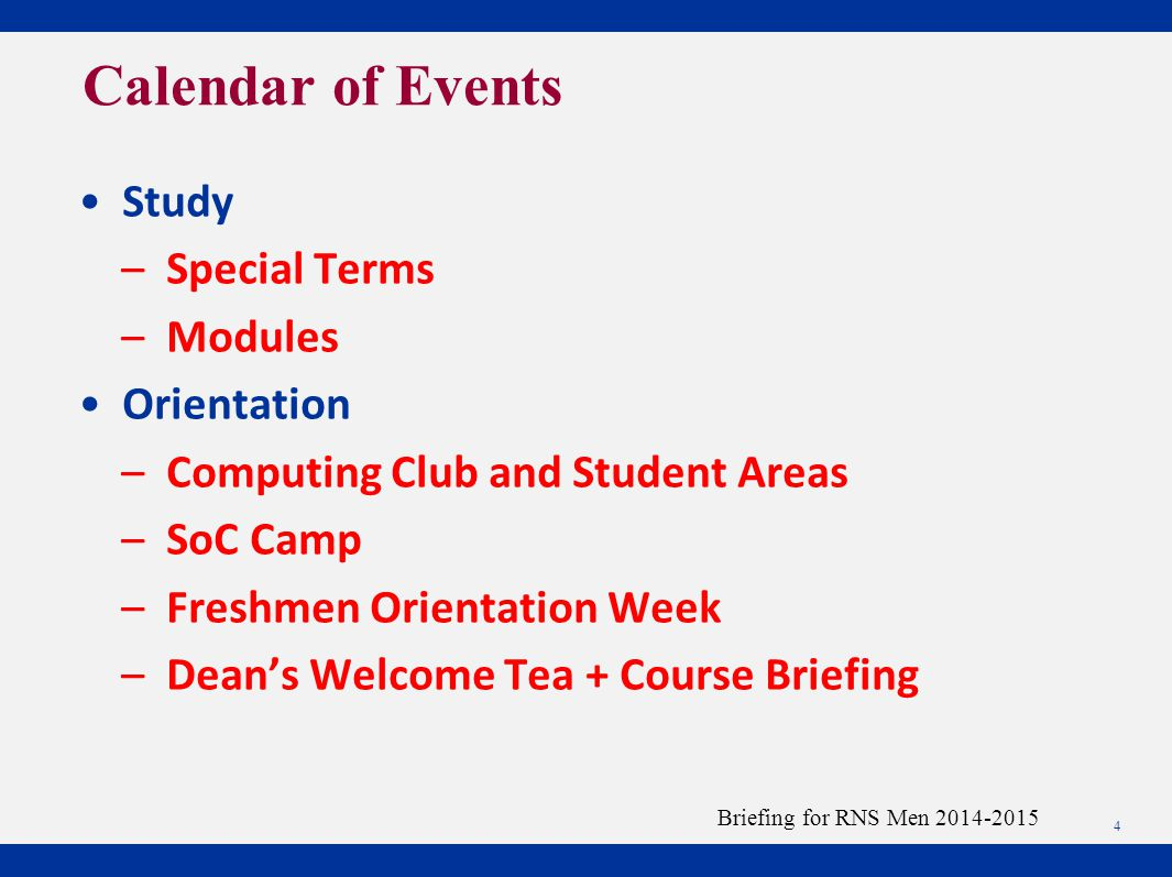 4 Briefing for RNS Men 2014-2015 Calendar of Events Study – Special Terms – Modules Orientation – Computing Club and Student Areas – SoC Camp – Freshmen Orientation Week – Dean's Welcome Tea + Course Briefing