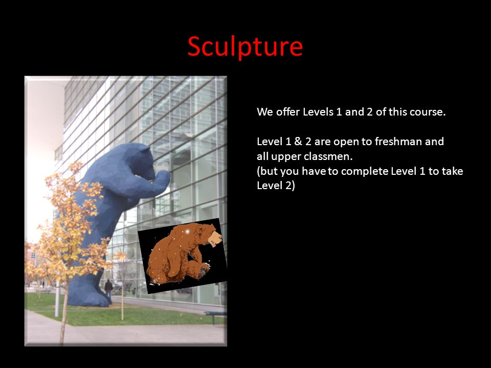 Sculpture We offer Levels 1 and 2 of this course. Level 1 & 2 are open to freshman and all upper classmen. (but you have to complete Level 1 to take L