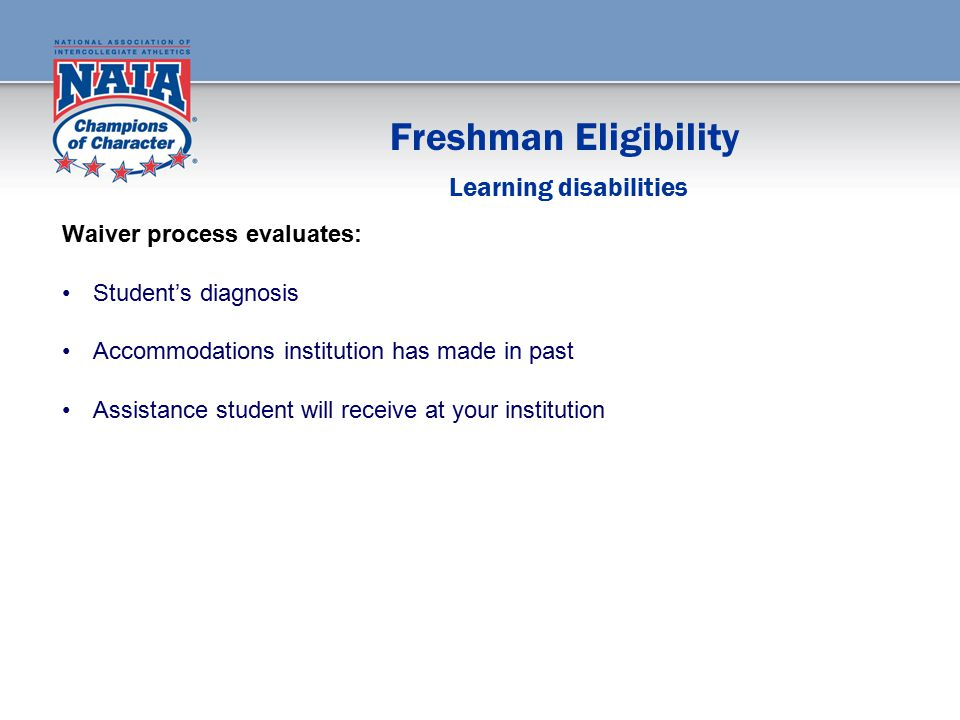 Freshman Eligibility Waiver process evaluates: Student's diagnosis Accommodations institution has made in past Assistance student will receive at your