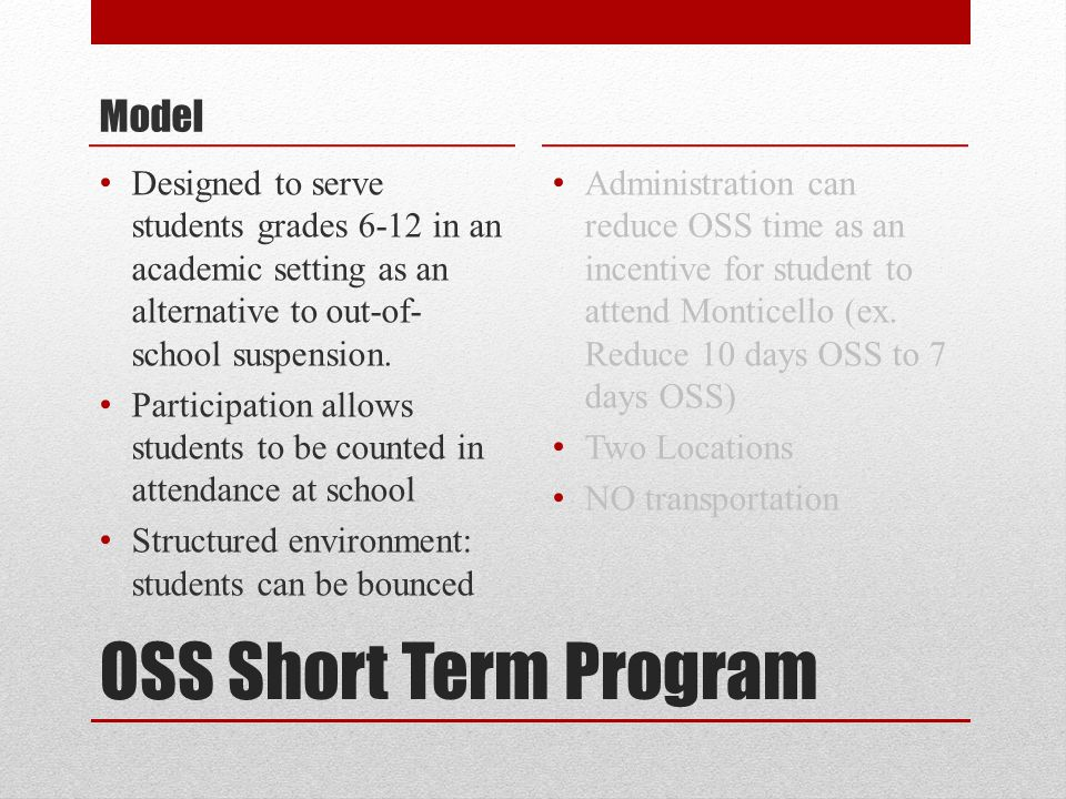 OSS Short Term Program Model Designed to serve students grades 6-12 in an academic setting as an alternative to out-of- school suspension. Participati