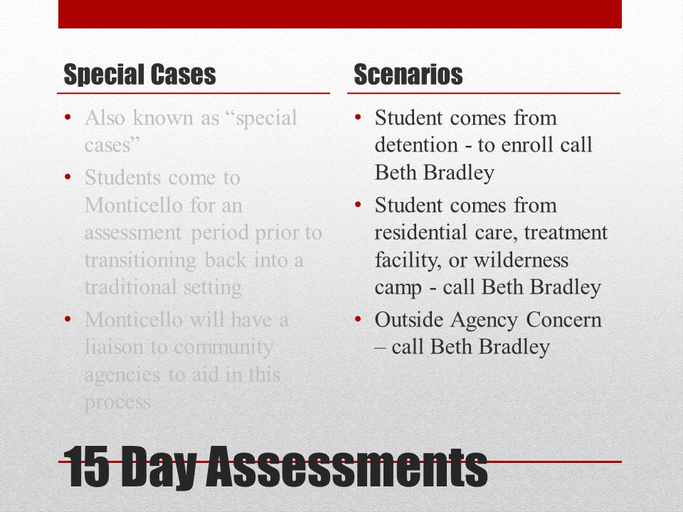 "15 Day Assessments Special Cases Also known as ""special cases"" Students come to Monticello for an assessment period prior to transitioning back into a"