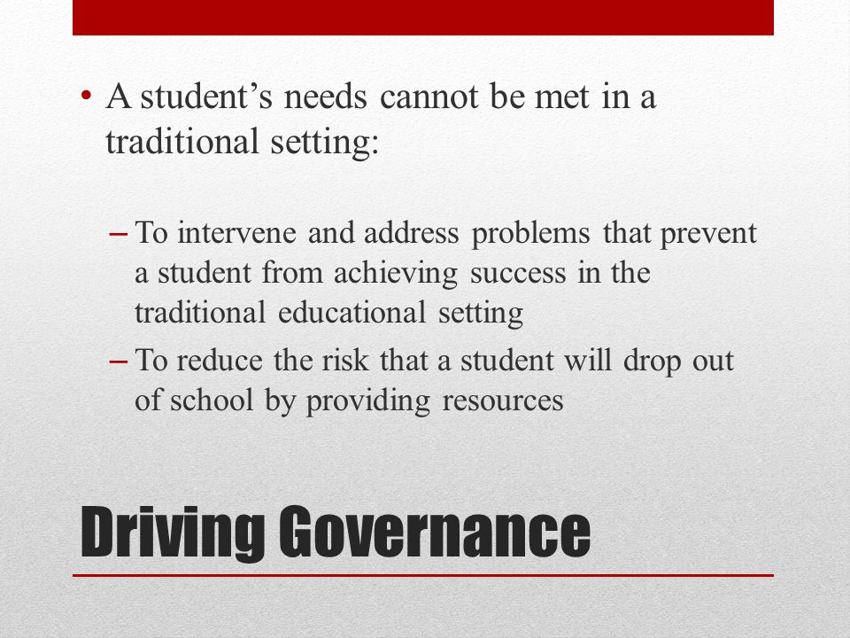 Driving Governance A student's needs cannot be met in a traditional setting: – To intervene and address problems that prevent a student from achieving