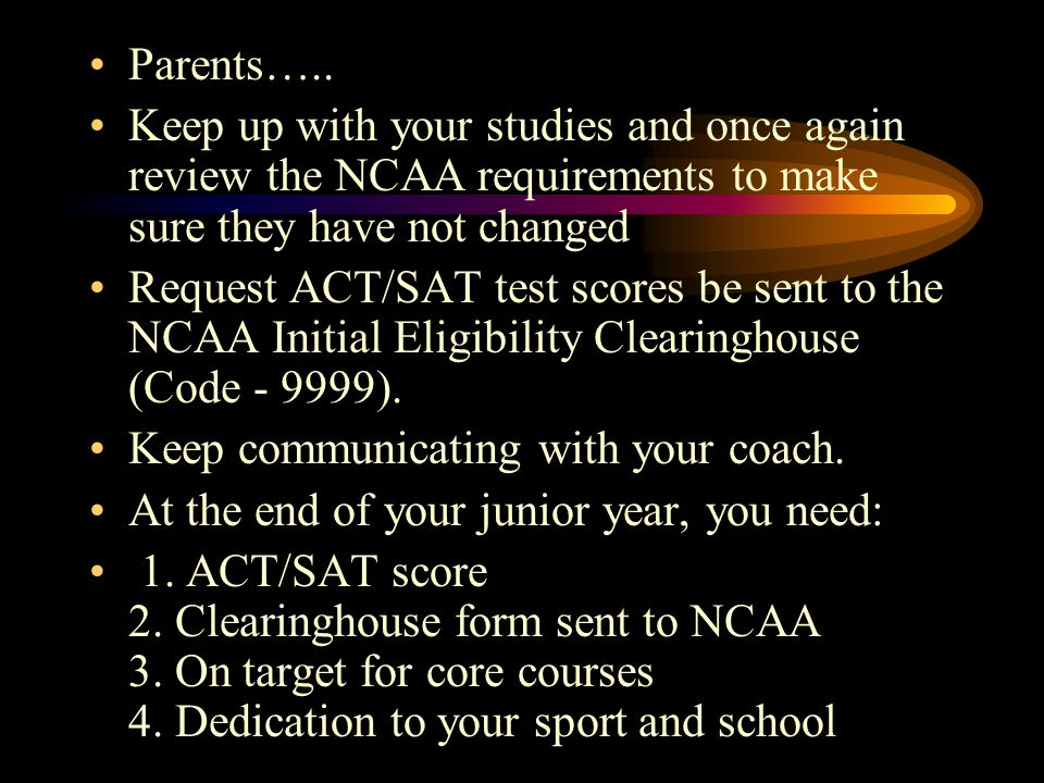 Parents….. Keep up with your studies and once again review the NCAA requirements to make sure they have not changed Request ACT/SAT test scores be sen