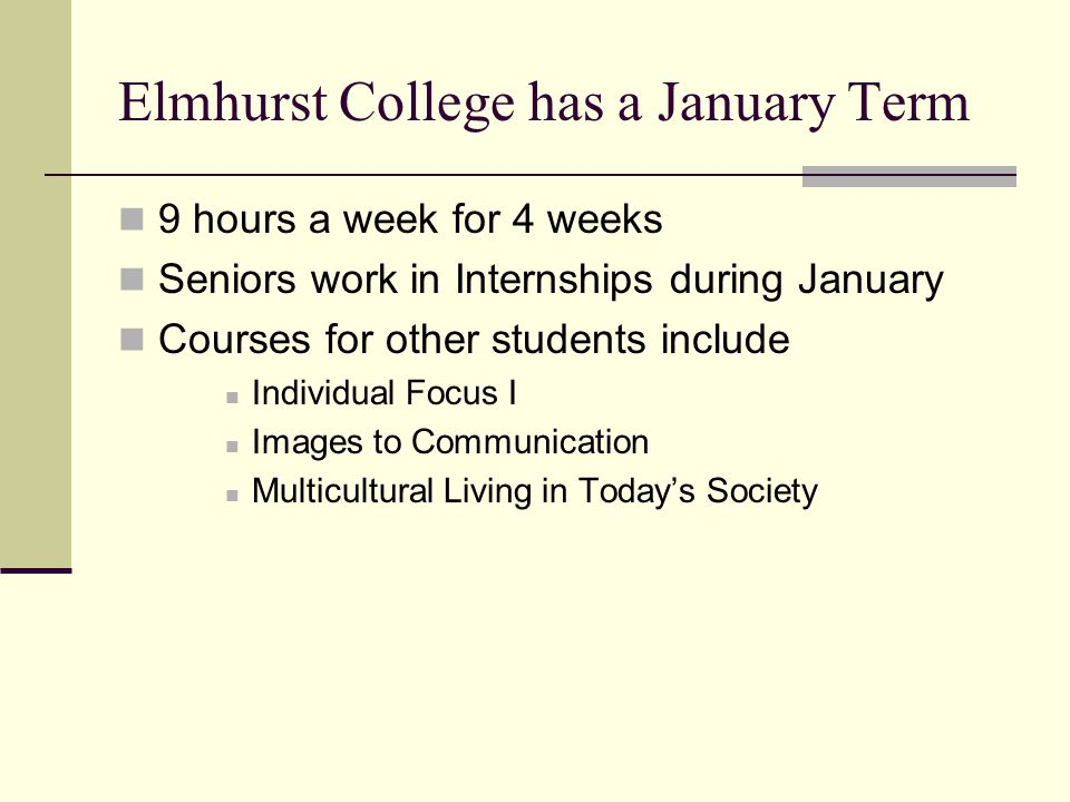 Elmhurst College has a January Term 9 hours a week for 4 weeks Seniors work in Internships during January Courses for other students include Individua