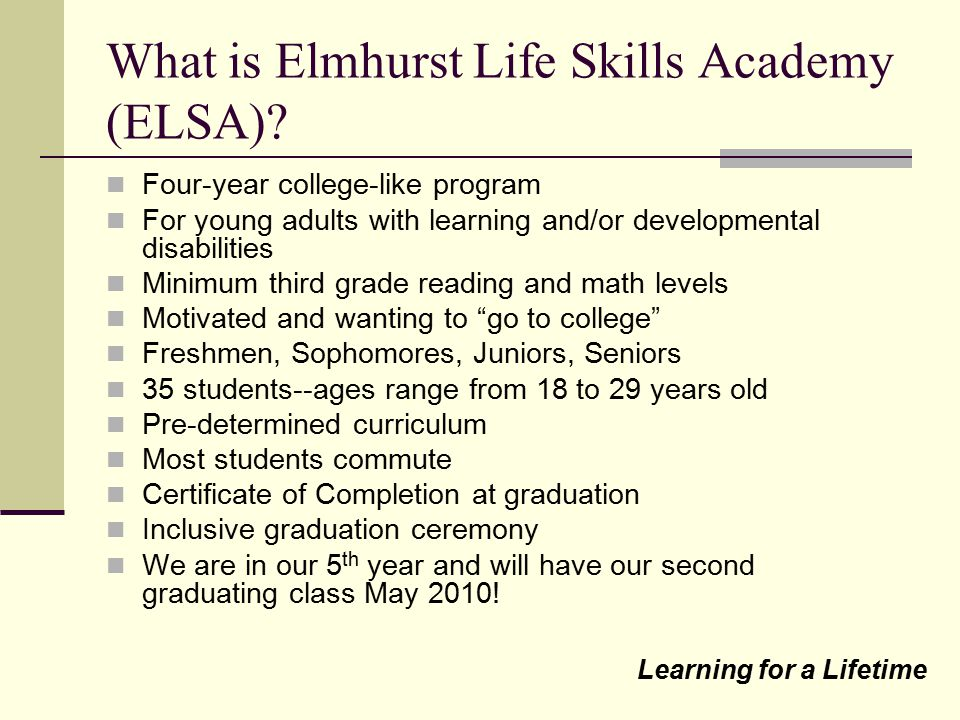 What is Elmhurst Life Skills Academy (ELSA)? Four-year college-like program For young adults with learning and/or developmental disabilities Minimum t