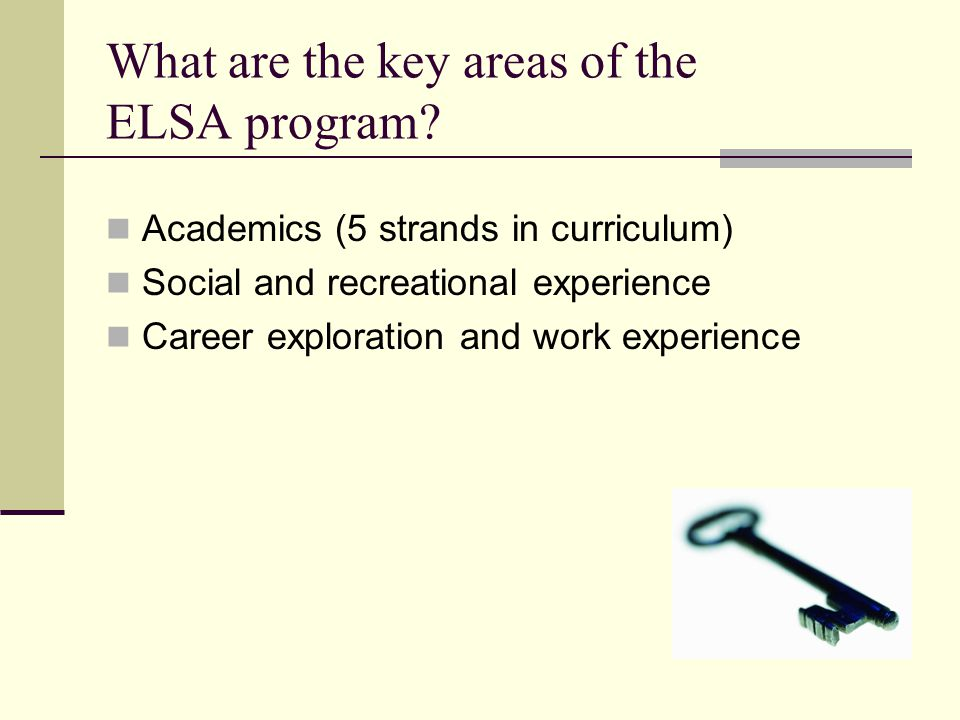 What are the key areas of the ELSA program? Academics (5 strands in curriculum) Social and recreational experience Career exploration and work experie