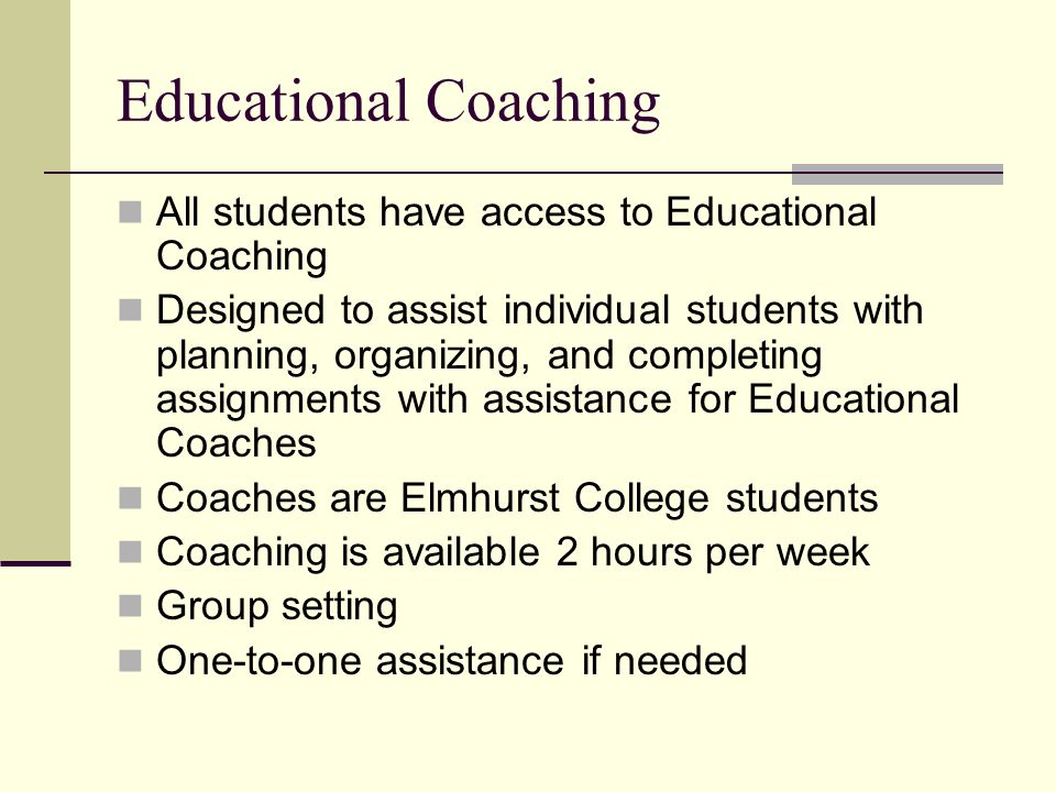 Educational Coaching All students have access to Educational Coaching Designed to assist individual students with planning, organizing, and completing