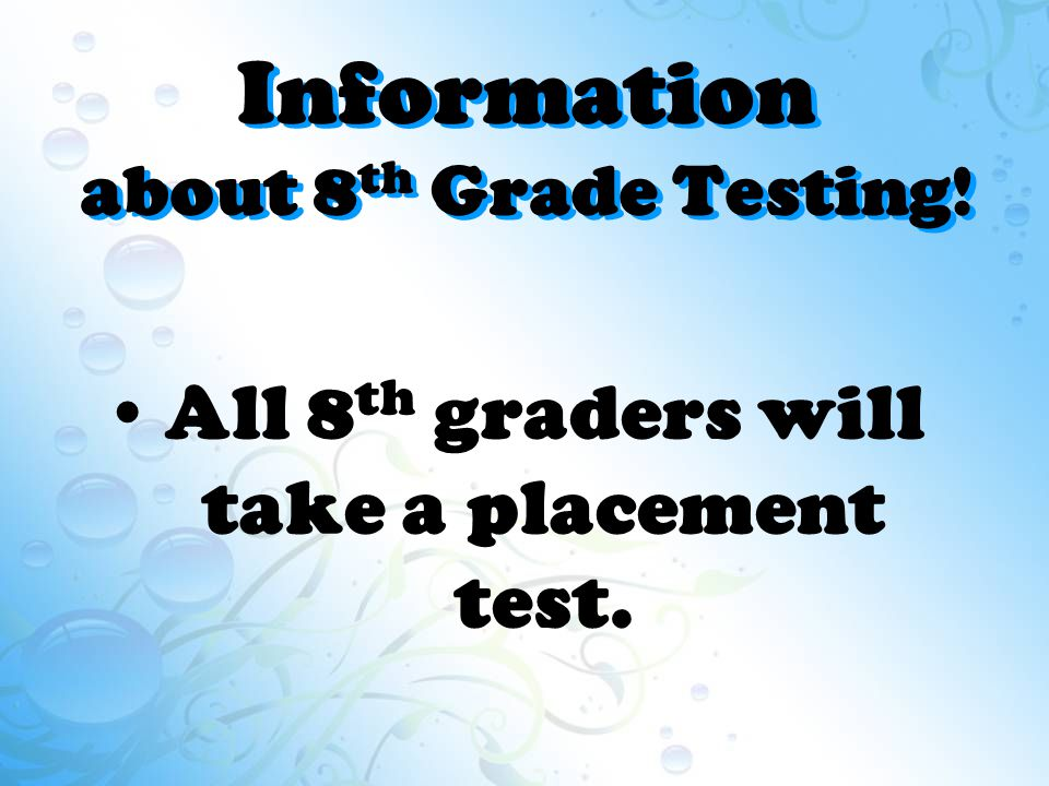 Information about 8 th Grade Testing! All 8 th graders will take a placement test.