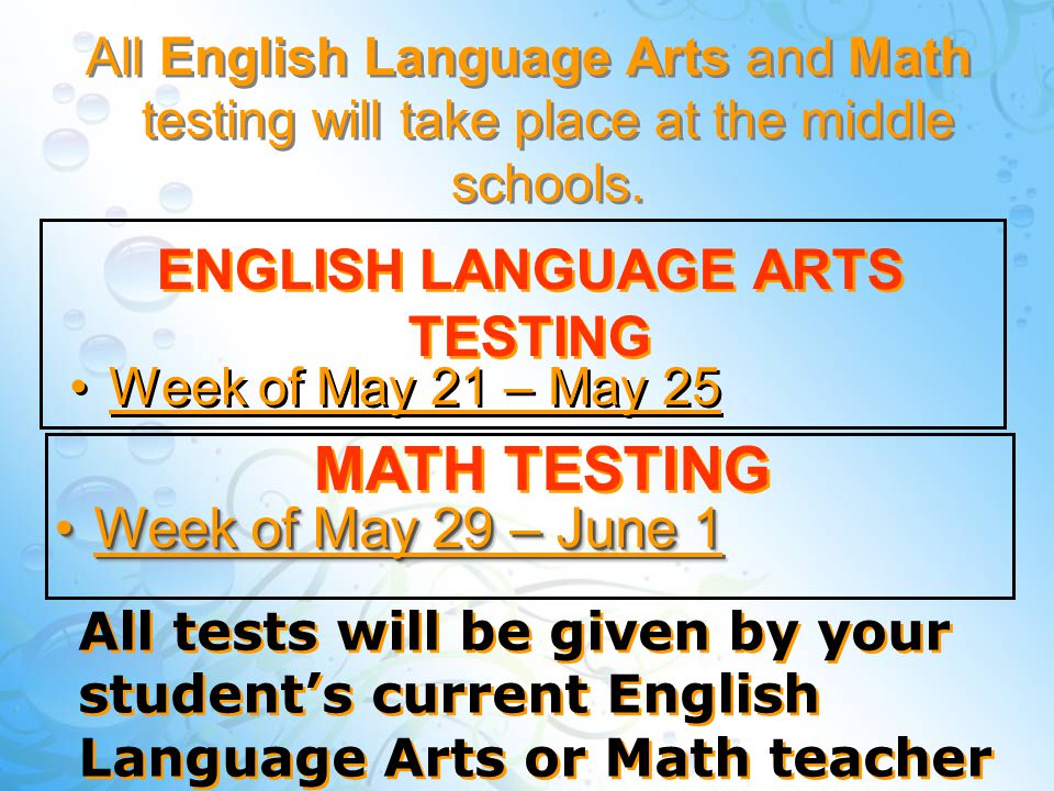 ENGLISH LANGUAGE ARTS TESTING Week of May 21 – May 25 MATH TESTING Week of May 29 – June 1Week of May 29 – June 1 All English Language Arts and Math testing will take place at the middle schools.