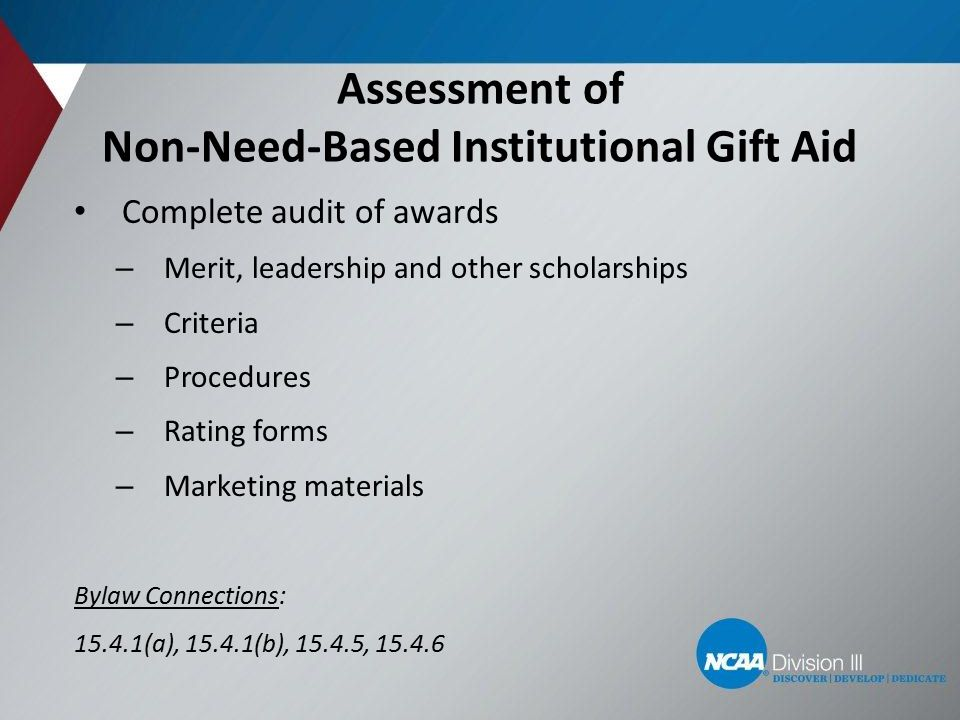 Assessment of Non-Need-Based Institutional Gift Aid Complete audit of awards – Merit, leadership and other scholarships – Criteria – Procedures – Rating forms – Marketing materials Bylaw Connections: 15.4.1(a), 15.4.1(b), 15.4.5, 15.4.6 12