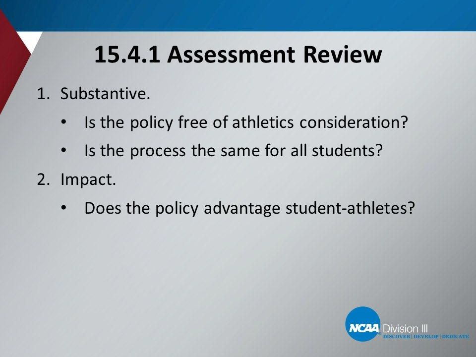 15.4.1 Assessment Review 1.Substantive. Is the policy free of athletics consideration? Is the process the same for all students? 2.Impact. Does the po