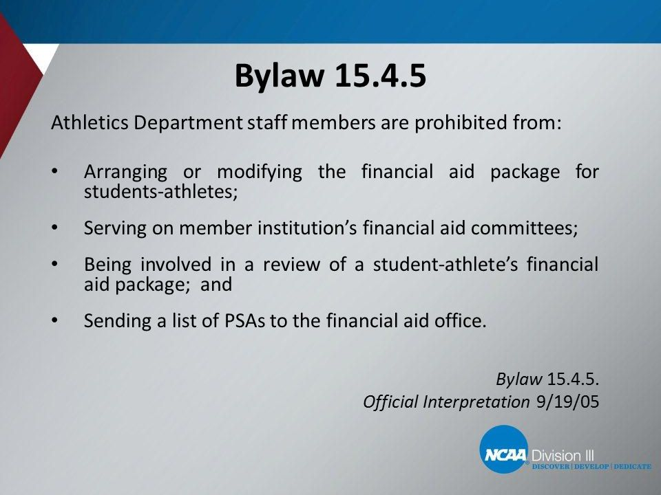 Bylaw 15.4.5 Athletics Department staff members are prohibited from: Arranging or modifying the financial aid package for students-athletes; Serving on member institution's financial aid committees; Being involved in a review of a student-athlete's financial aid package; and Sending a list of PSAs to the financial aid office.