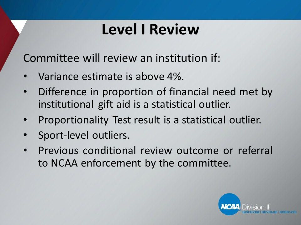 Level I Review Committee will review an institution if: Variance estimate is above 4%. Difference in proportion of financial need met by institutional