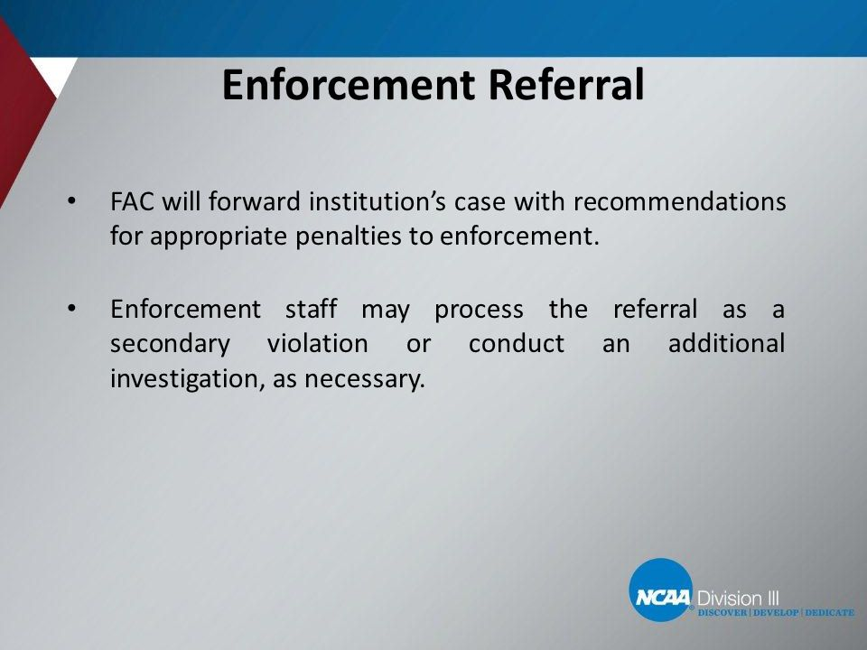 Enforcement Referral FAC will forward institution's case with recommendations for appropriate penalties to enforcement. Enforcement staff may process