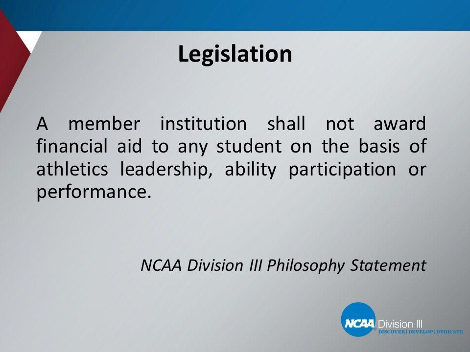 A member institution shall not award financial aid to any student on the basis of athletics leadership, ability participation or performance. NCAA Div