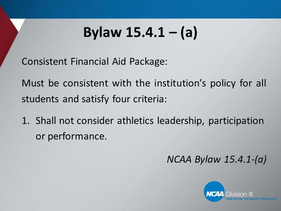Bylaw 15.4.1 – (a) Consistent Financial Aid Package: Must be consistent with the institution's policy for all students and satisfy four criteria: 1.Shall not consider athletics leadership, participation or performance.