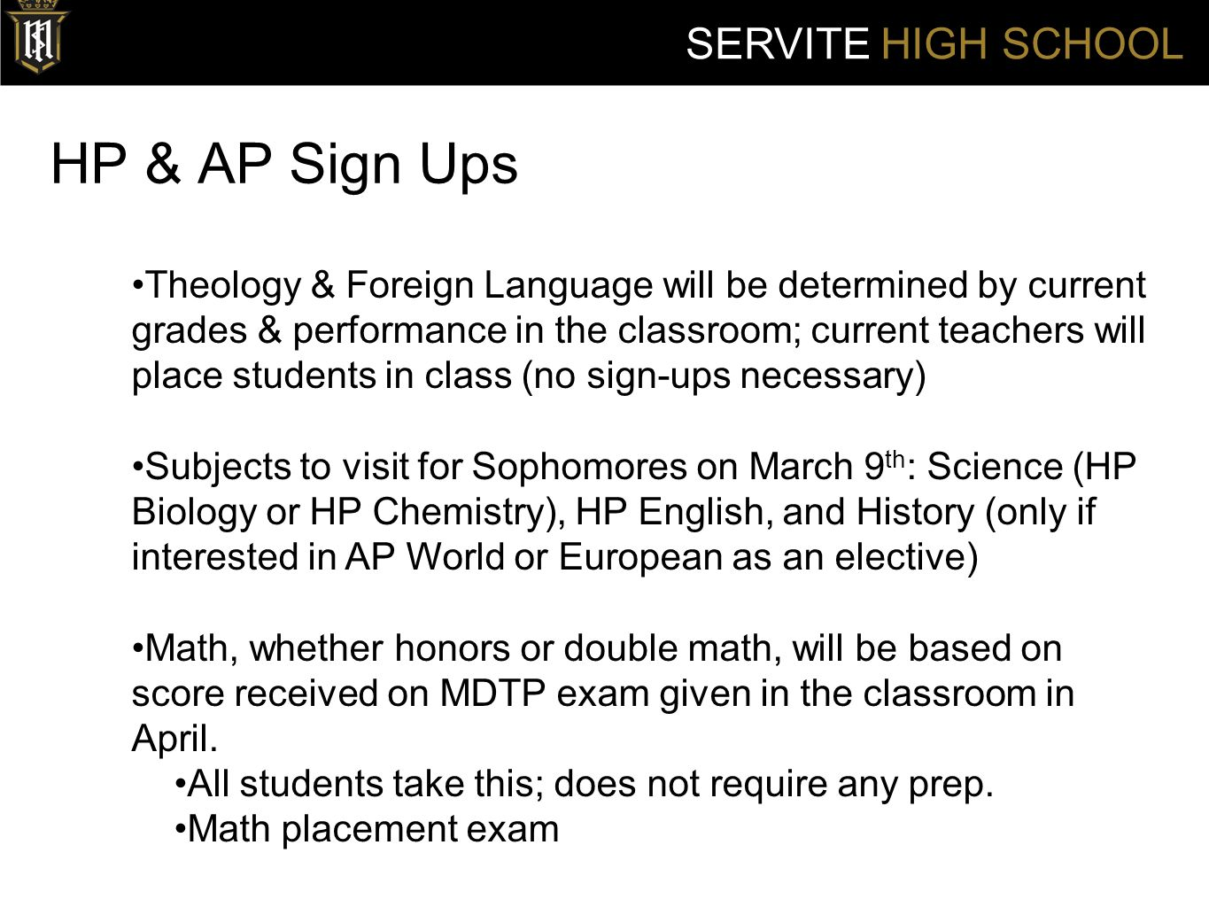 HP & AP Sign Ups SERVITE HIGH SCHOOL Theology & Foreign Language will be determined by current grades & performance in the classroom; current teachers will place students in class (no sign-ups necessary) Subjects to visit for Sophomores on March 9 th : Science (HP Biology or HP Chemistry), HP English, and History (only if interested in AP World or European as an elective) Math, whether honors or double math, will be based on score received on MDTP exam given in the classroom in April.